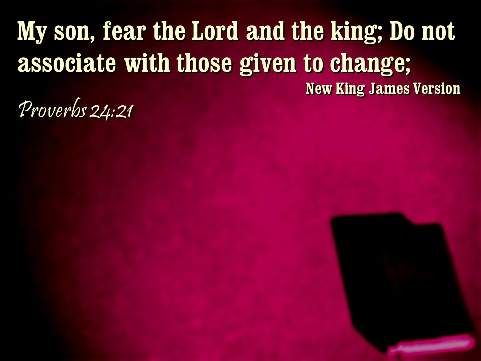My son, fear the Lord and the king; Do not associate with those given to change;