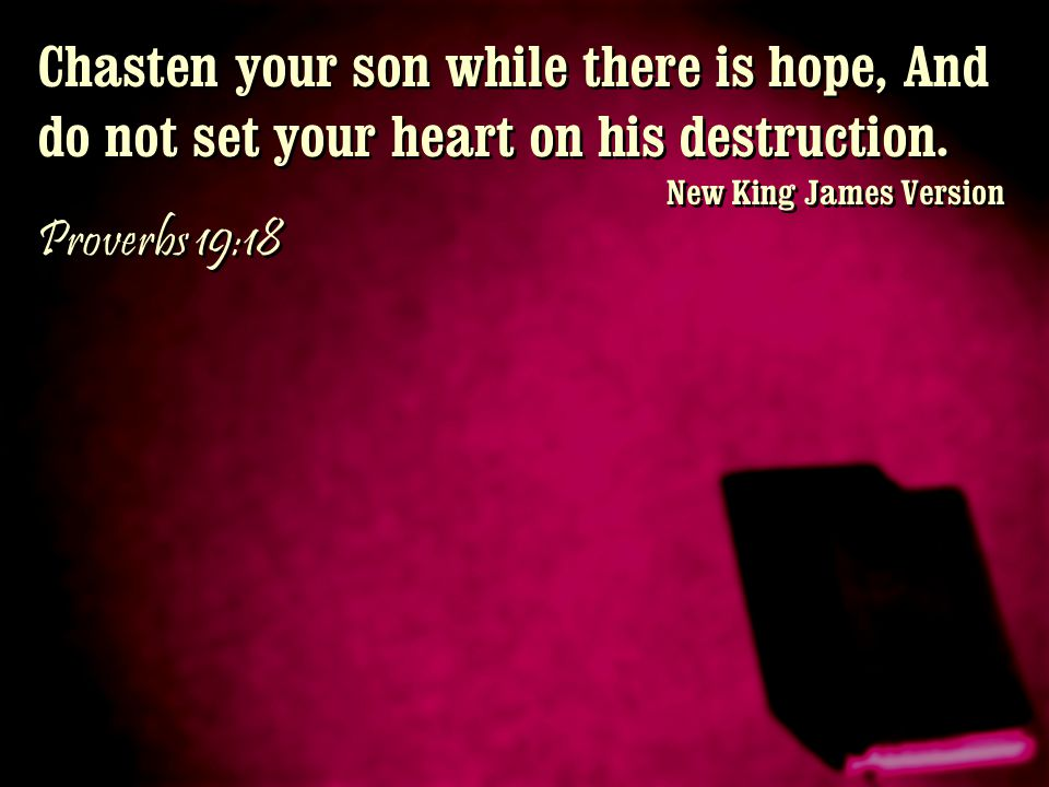 Chasten your son while there is hope, And do not set your heart on his destruction.