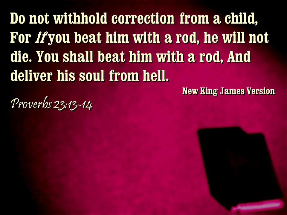 Do not withhold correction from a child, For if you beat him with a rod, he will not die. You shall beat him with a rod, And deliver his soul from hell.