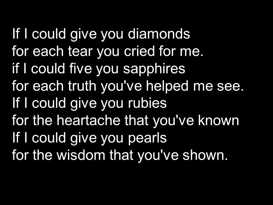 If I could give you diamonds for each tear you cried for me