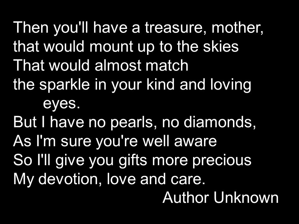 Then you ll have a treasure, mother, that would mount up to the skies That would almost match the sparkle in your kind and loving eyes.