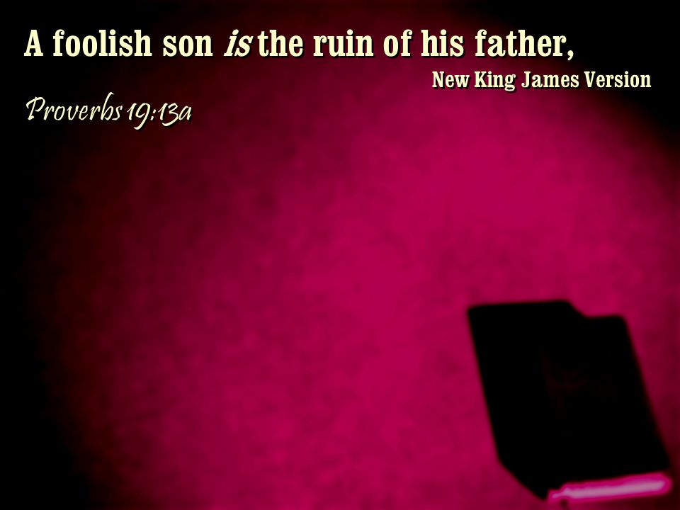 A foolish son is the ruin of his father,