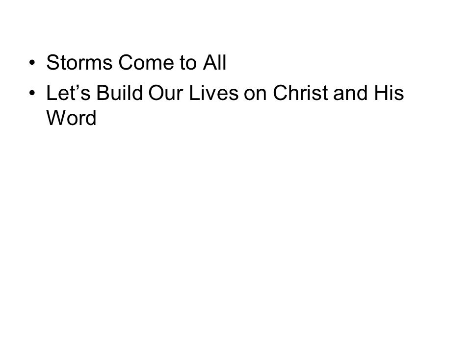 Storms Come to All Let's Build Our Lives on Christ and His Word