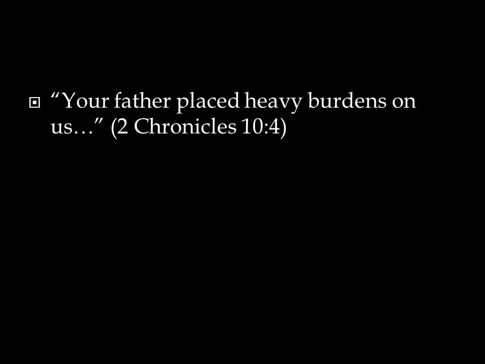 Your father placed heavy burdens on us… (2 Chronicles 10:4)
