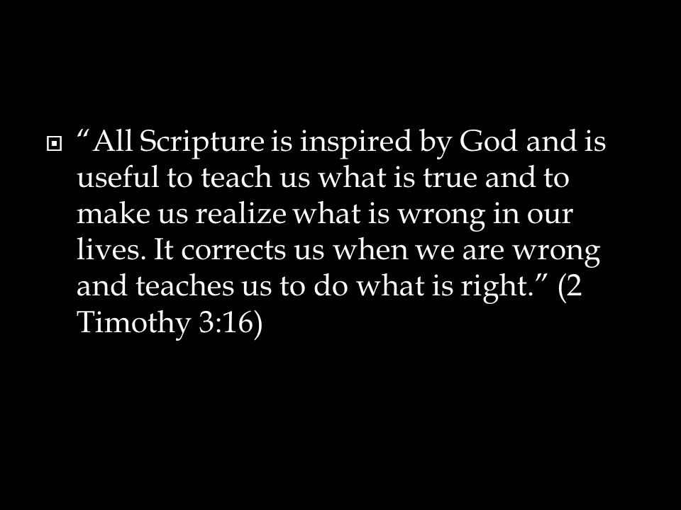 All Scripture is inspired by God and is useful to teach us what is true and to make us realize what is wrong in our lives.