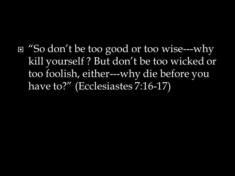 So don't be too good or too wise---why kill yourself