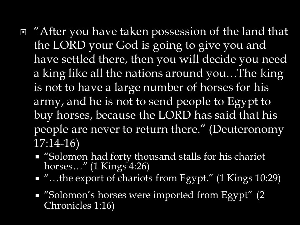 After you have taken possession of the land that the LORD your God is going to give you and have settled there, then you will decide you need a king like all the nations around you…The king is not to have a large number of horses for his army, and he is not to send people to Egypt to buy horses, because the LORD has said that his people are never to return there. (Deuteronomy 17:14-16)