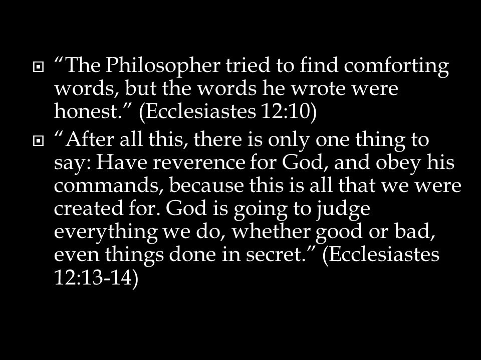 The Philosopher tried to find comforting words, but the words he wrote were honest. (Ecclesiastes 12:10)