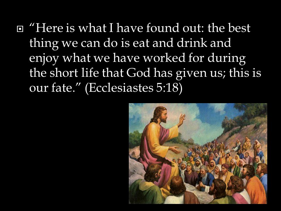 Here is what I have found out: the best thing we can do is eat and drink and enjoy what we have worked for during the short life that God has given us; this is our fate. (Ecclesiastes 5:18)