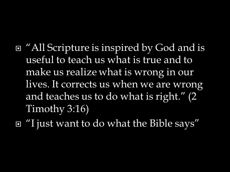 All Scripture is inspired by God and is useful to teach us what is true and to make us realize what is wrong in our lives. It corrects us when we are wrong and teaches us to do what is right. (2 Timothy 3:16)