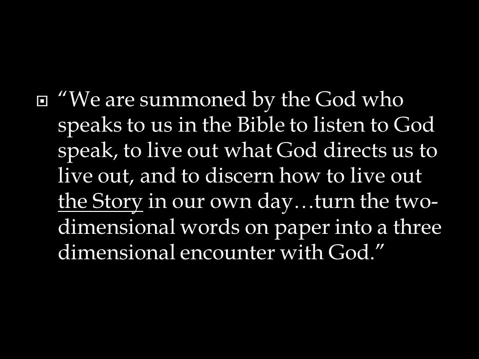 We are summoned by the God who speaks to us in the Bible to listen to God speak, to live out what God directs us to live out, and to discern how to live out the Story in our own day…turn the two-dimensional words on paper into a three dimensional encounter with God.