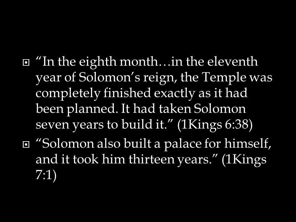 In the eighth month…in the eleventh year of Solomon's reign, the Temple was completely finished exactly as it had been planned. It had taken Solomon seven years to build it. (1Kings 6:38)