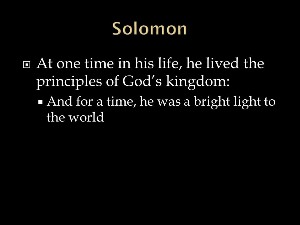 Solomon At one time in his life, he lived the principles of God's kingdom: And for a time, he was a bright light to the world.