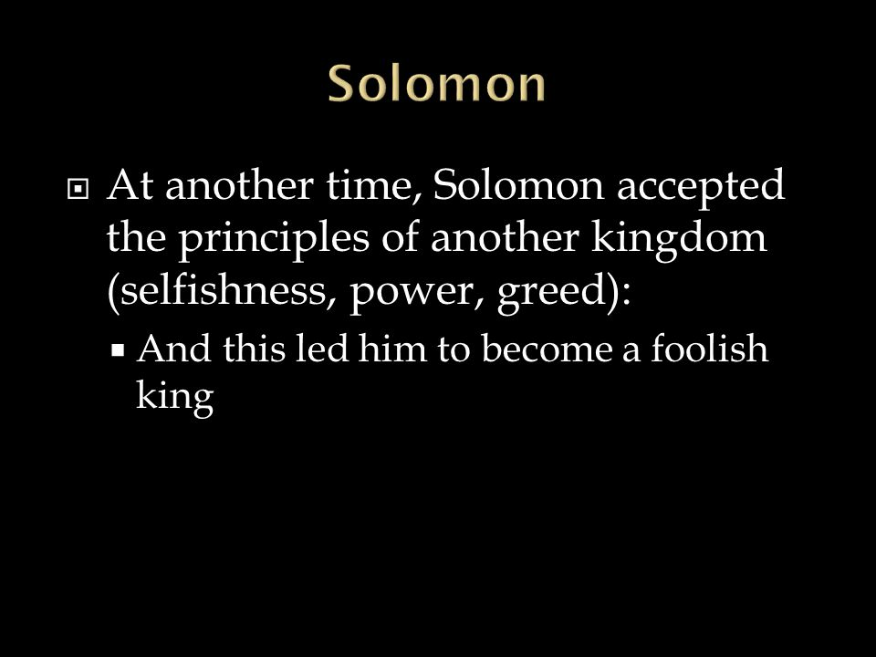 Solomon At another time, Solomon accepted the principles of another kingdom (selfishness, power, greed):