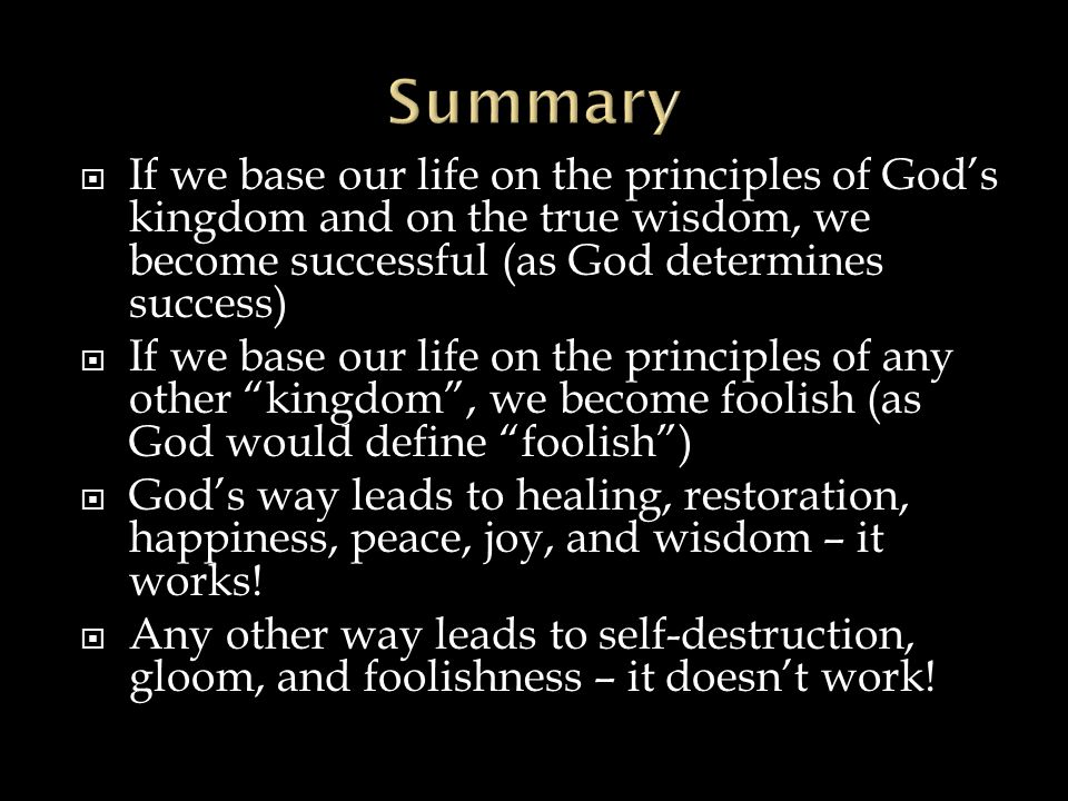 Summary If we base our life on the principles of God's kingdom and on the true wisdom, we become successful (as God determines success)