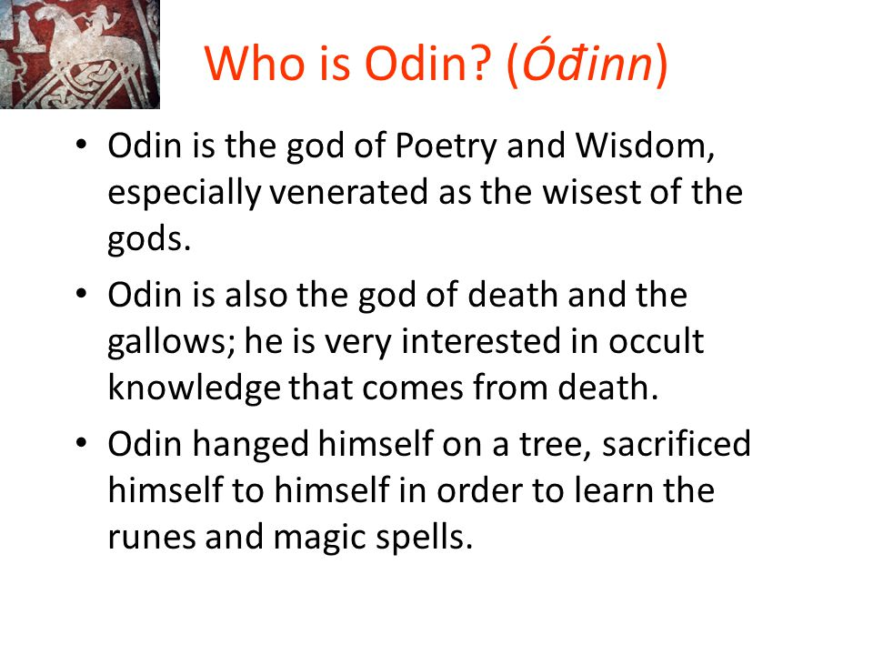 Who is Odin (Óđinn) Odin is the god of Poetry and Wisdom, especially venerated as the wisest of the gods.
