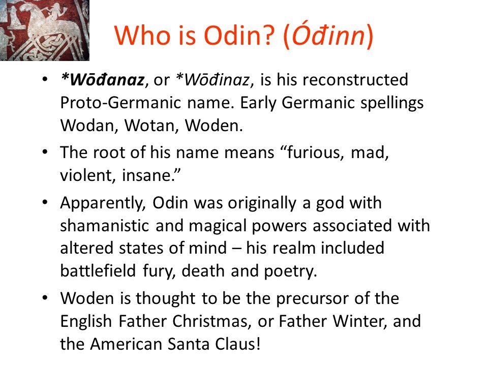 Who is Odin (Óđinn) *Wōđanaz, or *Wōđinaz, is his reconstructed Proto-Germanic name. Early Germanic spellings Wodan, Wotan, Woden.