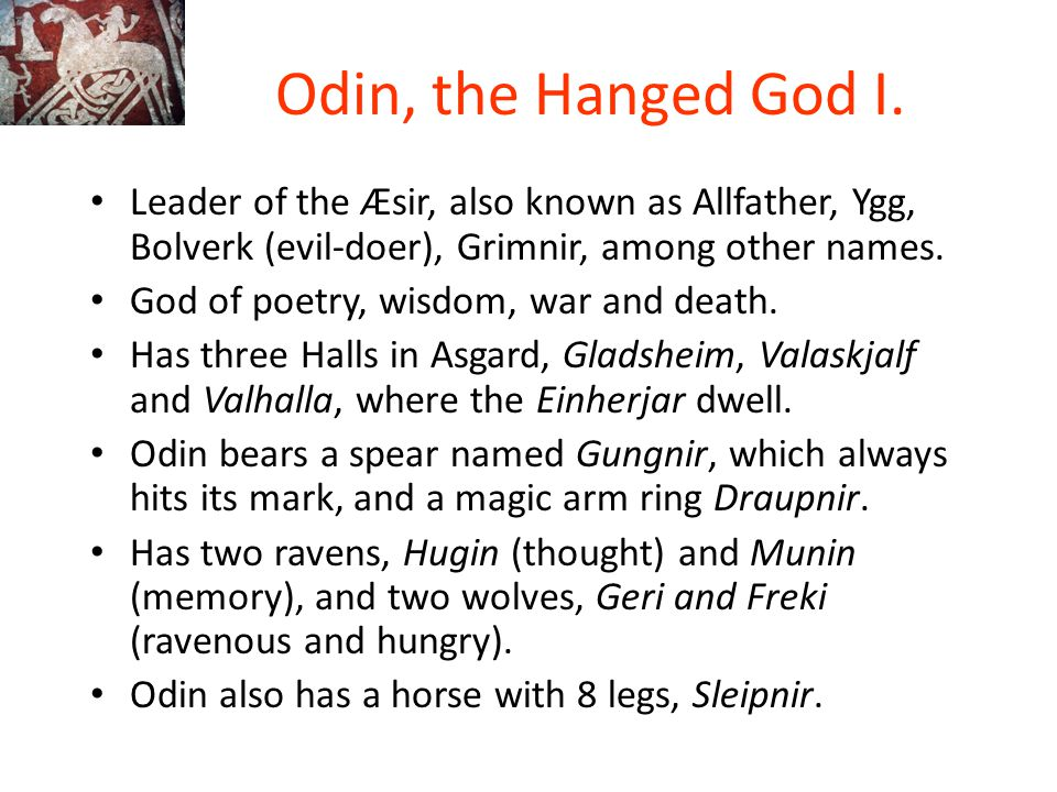 Odin, the Hanged God I. Leader of the Æsir, also known as Allfather, Ygg, Bolverk (evil-doer), Grimnir, among other names.