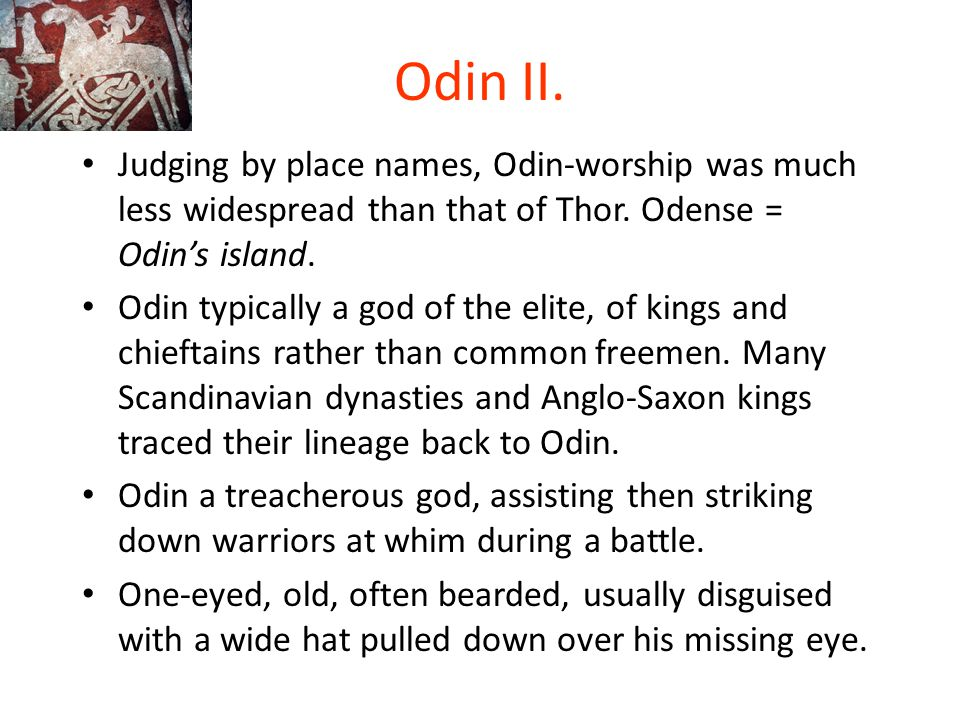 Odin II. Judging by place names, Odin-worship was much less widespread than that of Thor. Odense = Odin's island.