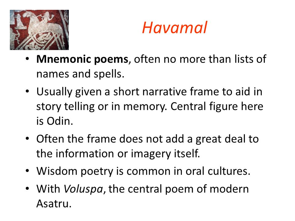 Havamal Mnemonic poems, often no more than lists of names and spells.