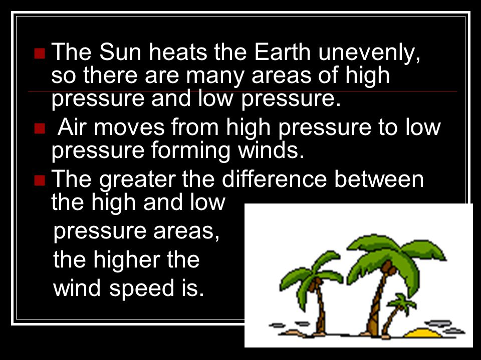 The Sun heats the Earth unevenly, so there are many areas of high pressure and low pressure.