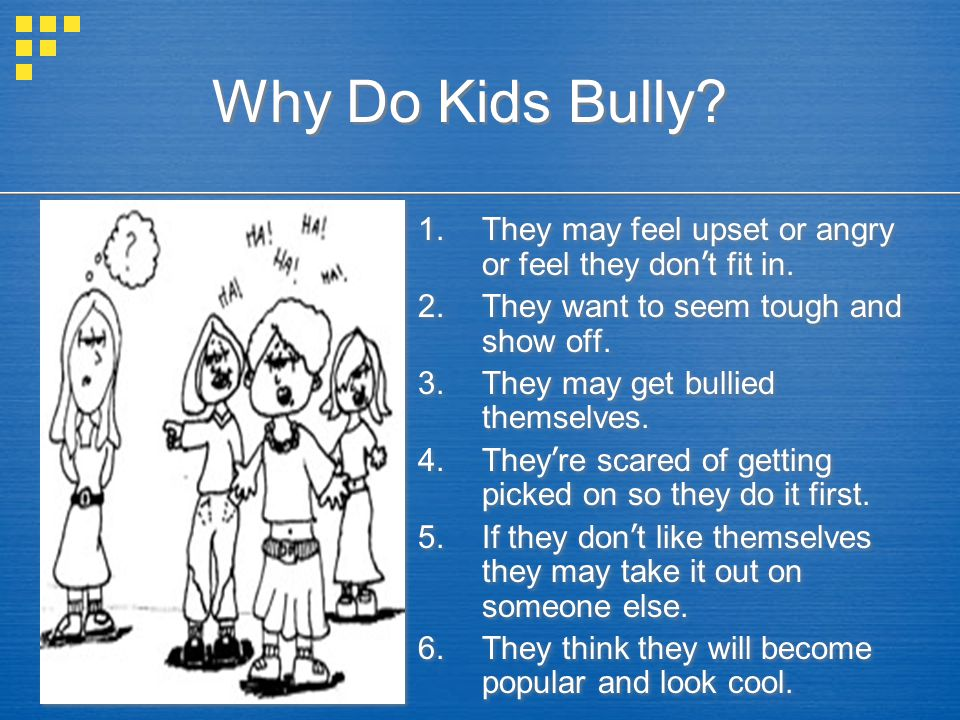 Why Do Kids Bully They may feel upset or angry or feel they don't fit in. They want to seem tough and show off.