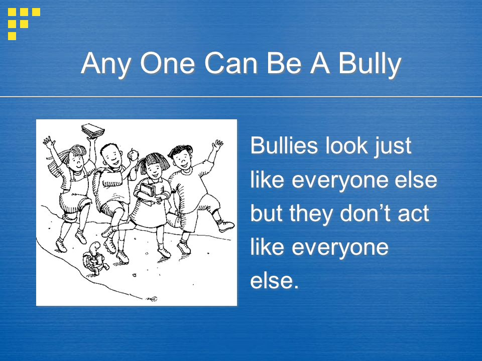 Any One Can Be A Bully Bullies look just like everyone else