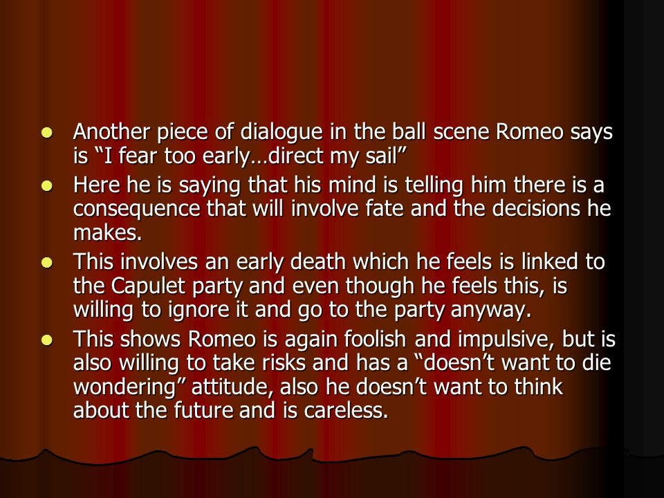 Another piece of dialogue in the ball scene Romeo says is I fear too early…direct my sail