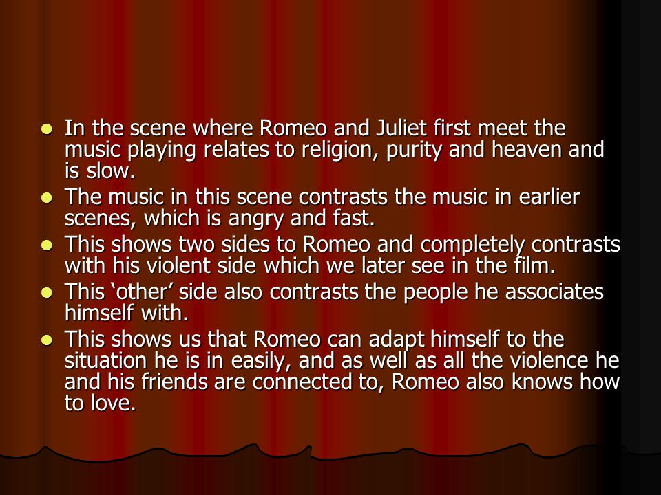 In the scene where Romeo and Juliet first meet the music playing relates to religion, purity and heaven and is slow.
