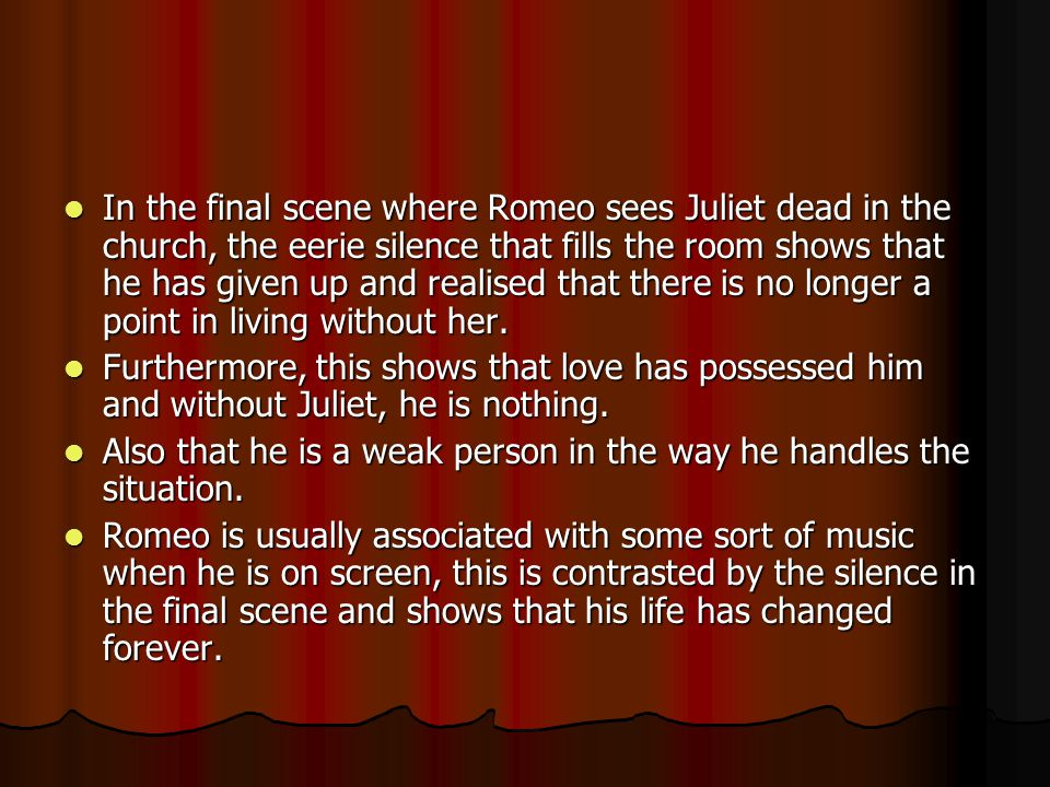 In the final scene where Romeo sees Juliet dead in the church, the eerie silence that fills the room shows that he has given up and realised that there is no longer a point in living without her.