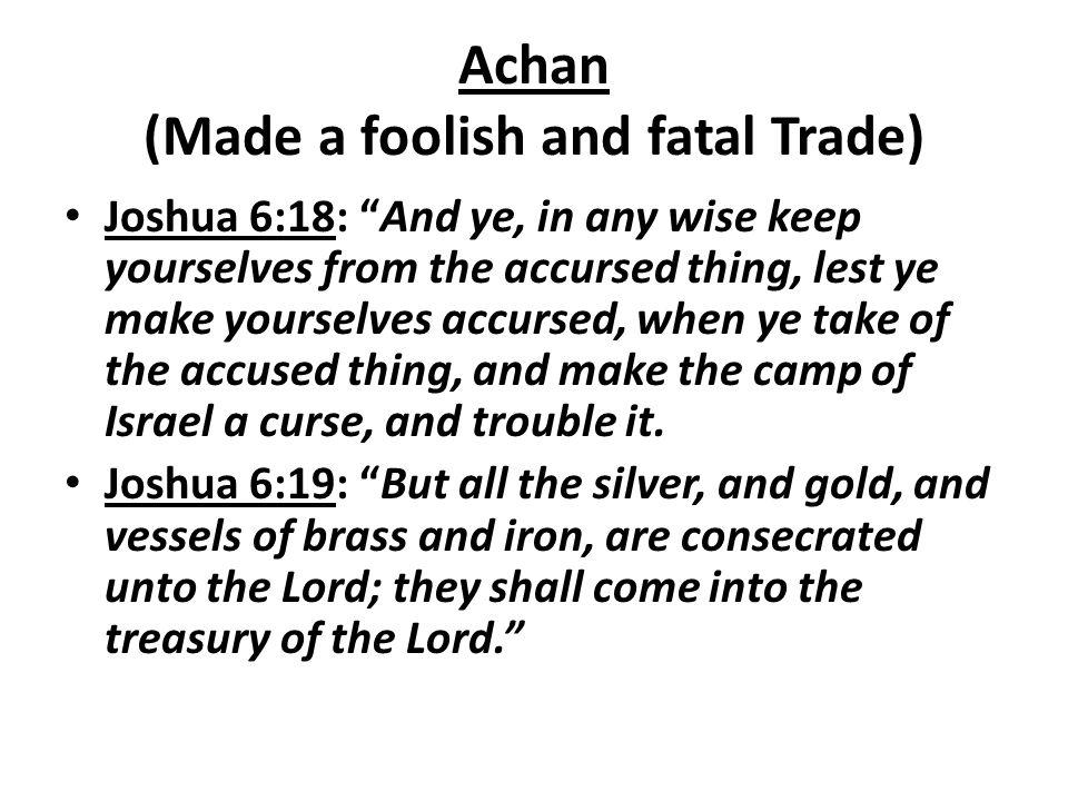 Achan (Made a foolish and fatal Trade)