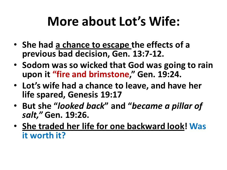 More about Lot's Wife: She had a chance to escape the effects of a previous bad decision, Gen. 13:7-12.