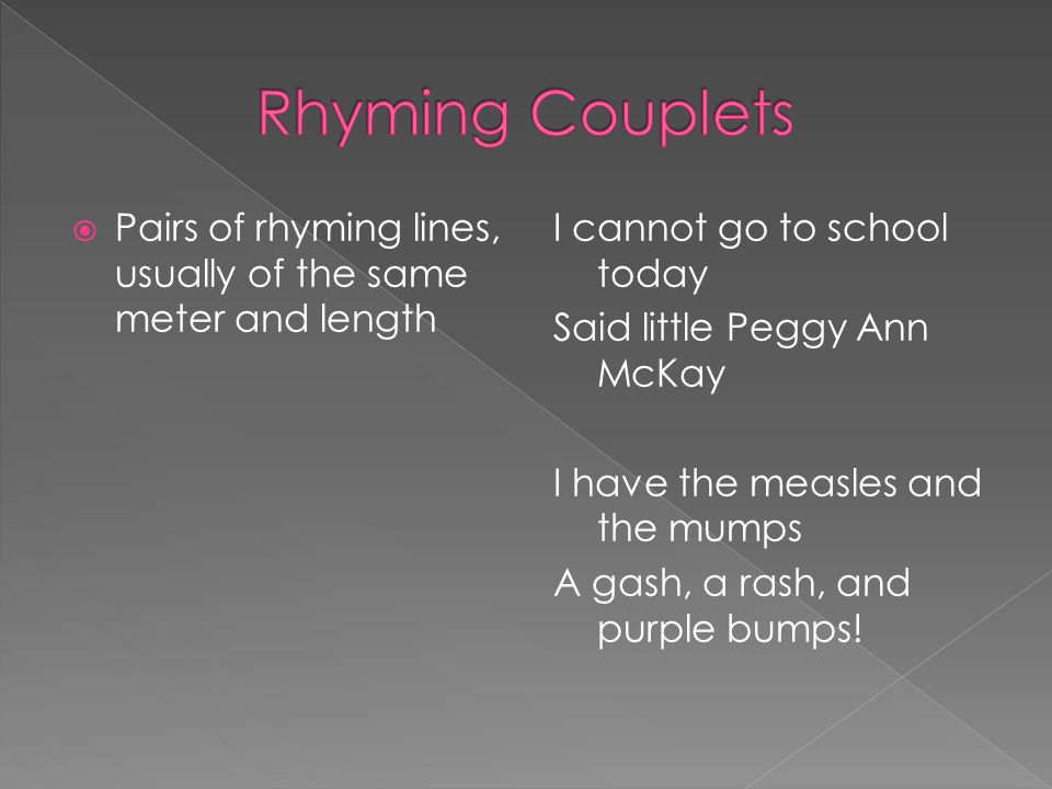 Rhyming Couplets Pairs of rhyming lines, usually of the same meter and length.
