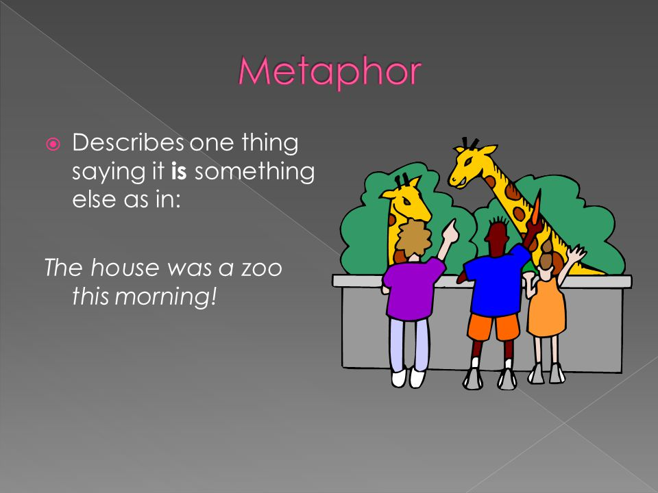 Metaphor Describes one thing saying it is something else as in: