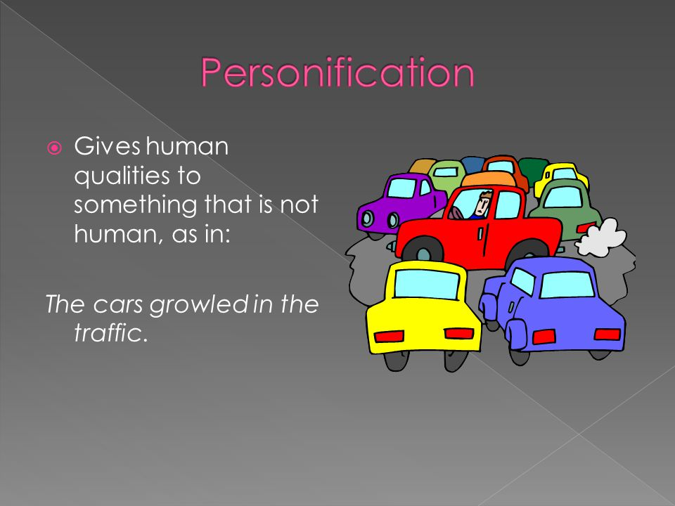 Personification Gives human qualities to something that is not human, as in: The cars growled in the traffic.