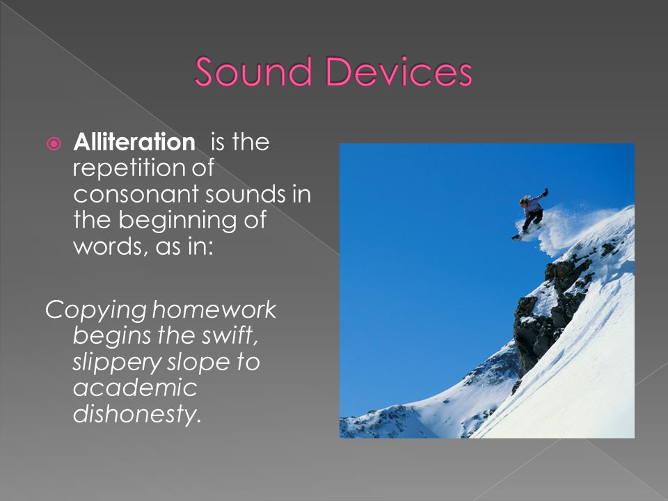 Sound Devices Alliteration is the repetition of consonant sounds in the beginning of words, as in: