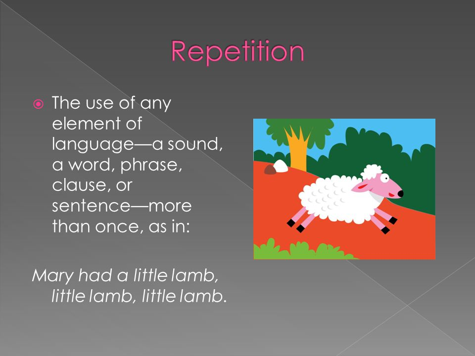 Repetition The use of any element of language—a sound, a word, phrase, clause, or sentence—more than once, as in: