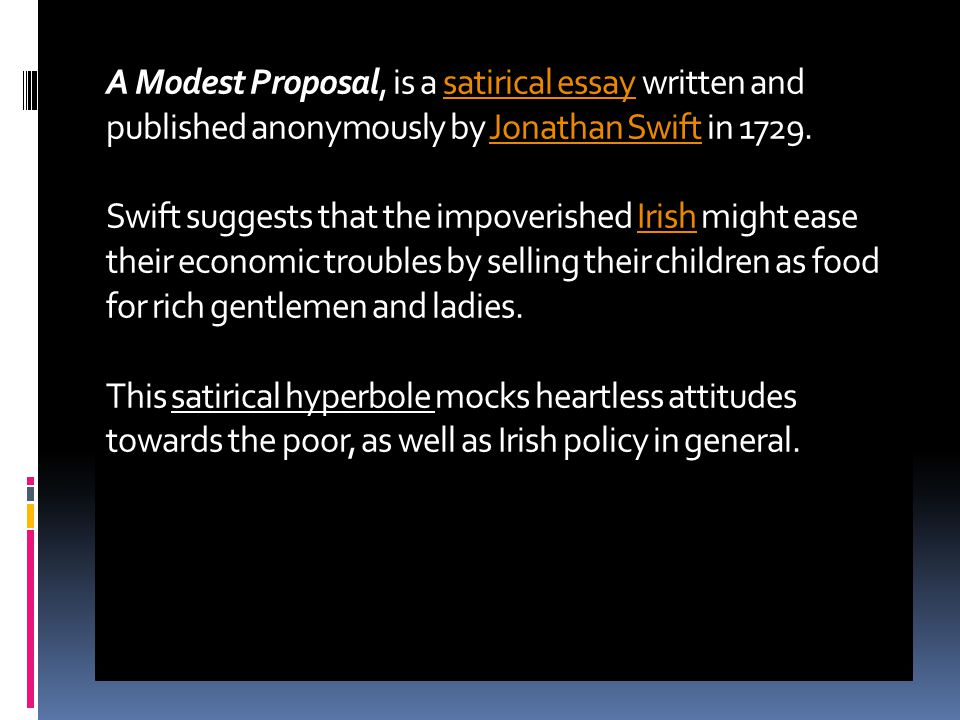 write modest proposal essay Jonathan swift's 1729 essay, a modest proposal, brilliantly employed satire to deliver serious political commentary on the abuses inflicted on poor irish families by their well-to-do english landlords.