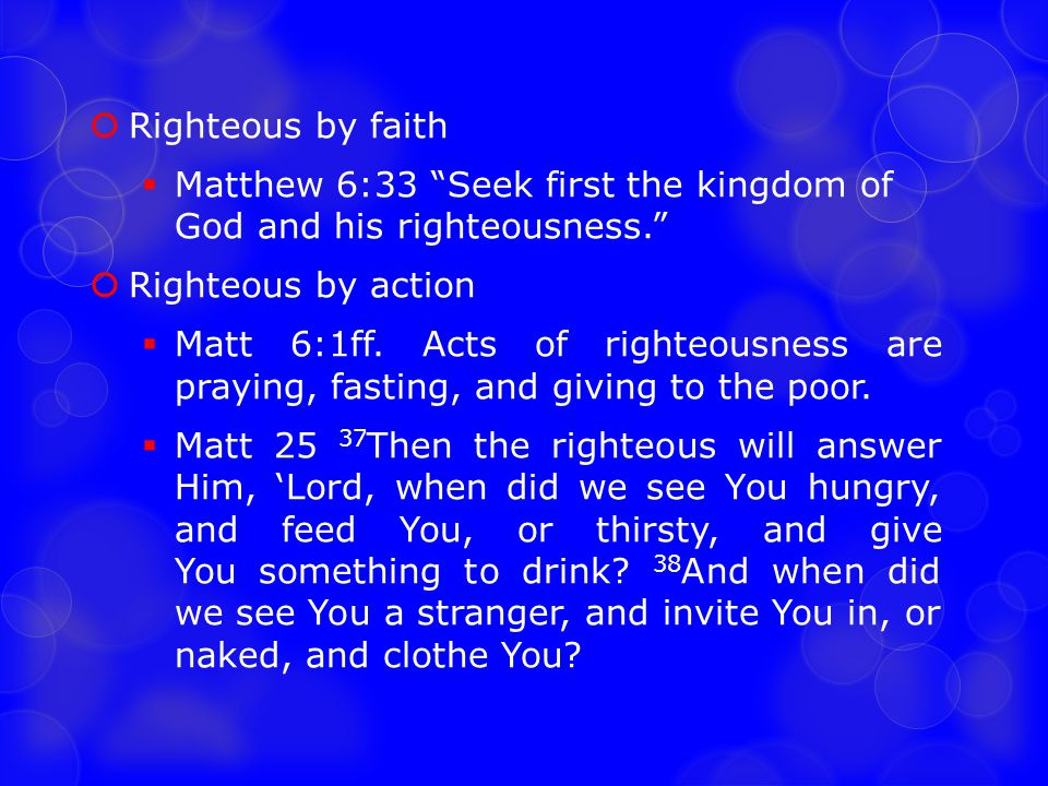 Righteous by faith Matthew 6:33 Seek first the kingdom of God and his righteousness. Righteous by action.