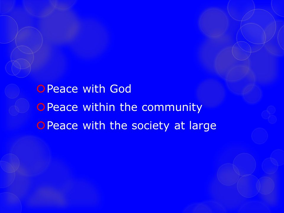 Peace with God Peace within the community Peace with the society at large