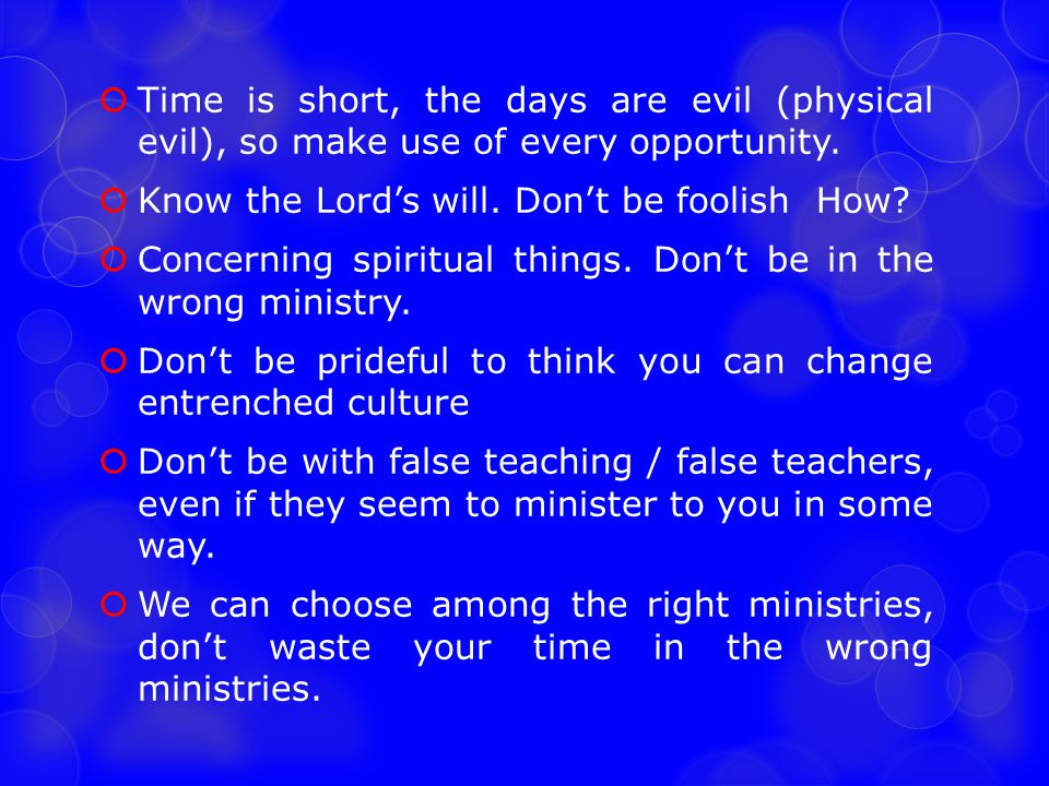 Time is short, the days are evil (physical evil), so make use of every opportunity.