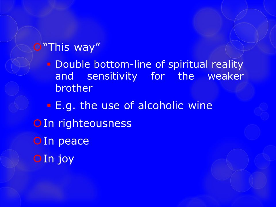 E.g. the use of alcoholic wine In righteousness In peace In joy