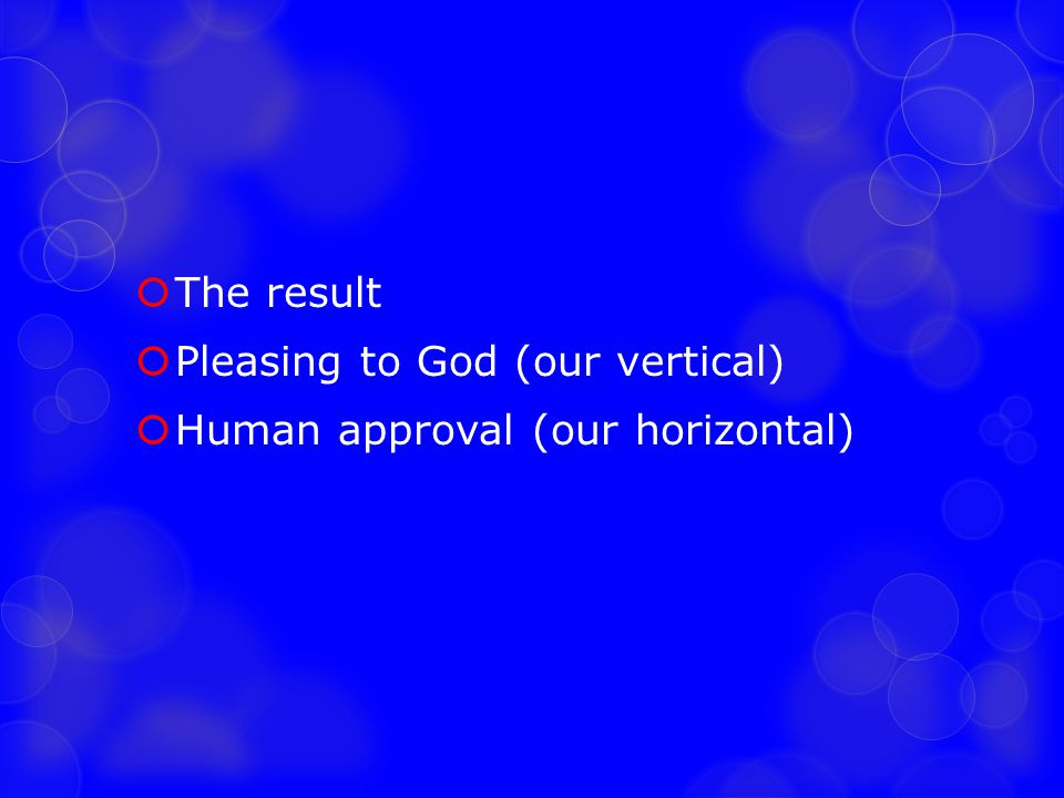 The result Pleasing to God (our vertical) Human approval (our horizontal)