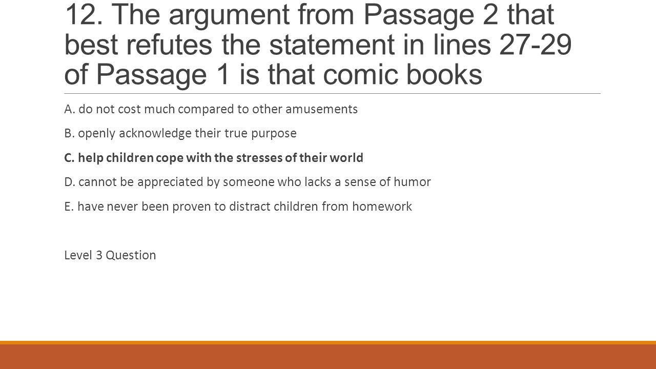 12. The argument from Passage 2 that best refutes the statement in lines 27-29 of Passage 1 is that comic books