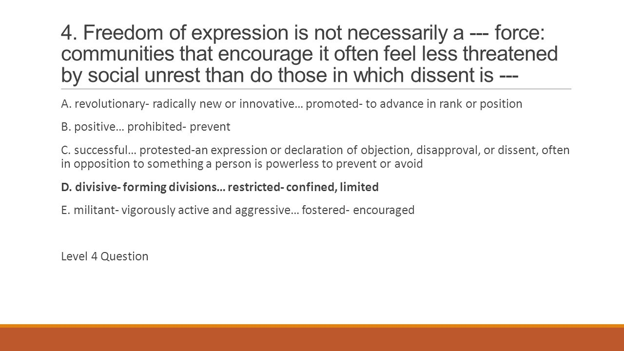 4. Freedom of expression is not necessarily a --- force: communities that encourage it often feel less threatened by social unrest than do those in which dissent is ---