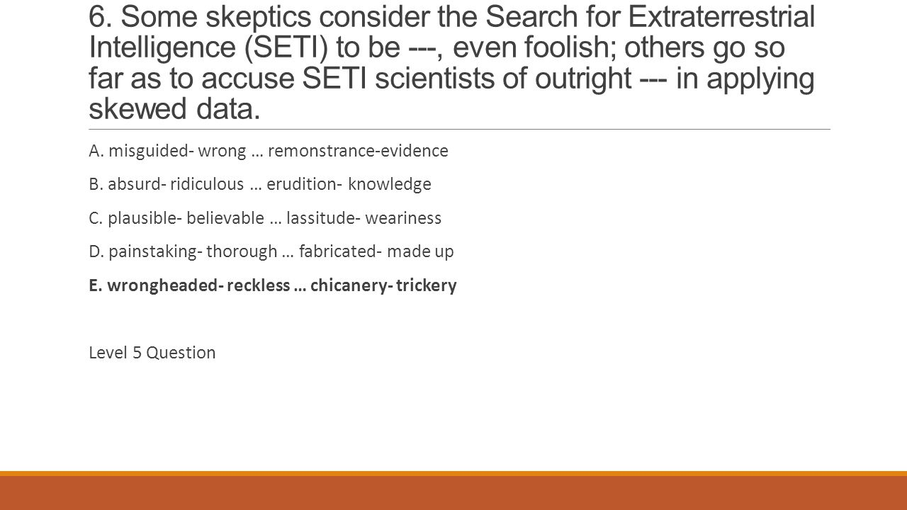 6. Some skeptics consider the Search for Extraterrestrial Intelligence (SETI) to be ---, even foolish; others go so far as to accuse SETI scientists of outright --- in applying skewed data.