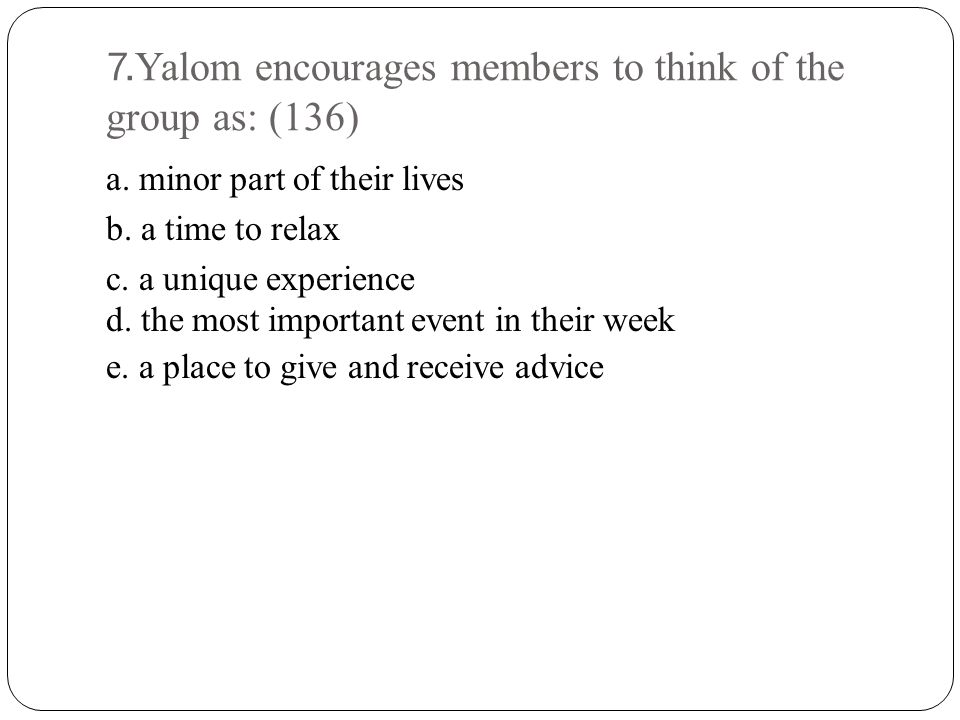 7.Yalom encourages members to think of the group as: (136)