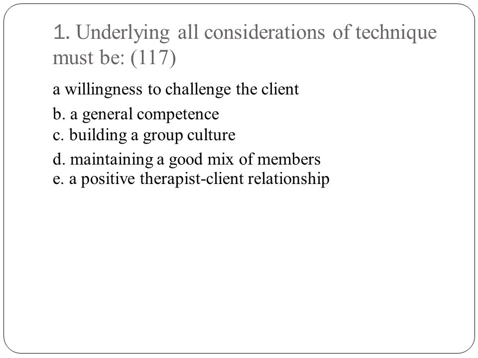 1. Underlying all considerations of technique must be: (117)