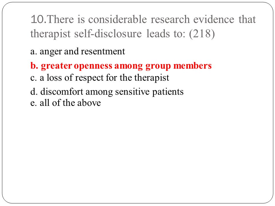 10.There is considerable research evidence that therapist self-disclosure leads to: (218)