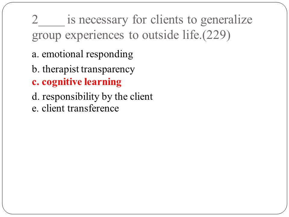 2____ is necessary for clients to generalize group experiences to outside life.(229)